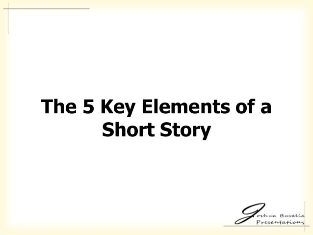 the five elements of a short story essay Writing a narrative essay is an essential talent for field research it presents your  experience and allows audiences to draw their own conclusions.