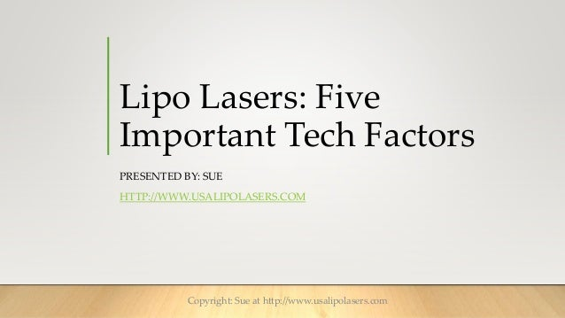 Lipo Lasers: Five Important Tech Factors PRESENTED BY: SUE HTTP://WWW.USALIPOLASERS.COM Copyright: Sue at http://www.usali...