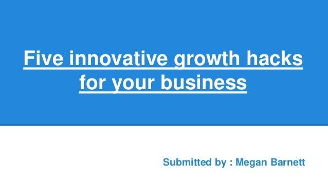 Five innovative growth hacks for your business Submitted by : Megan Barnett