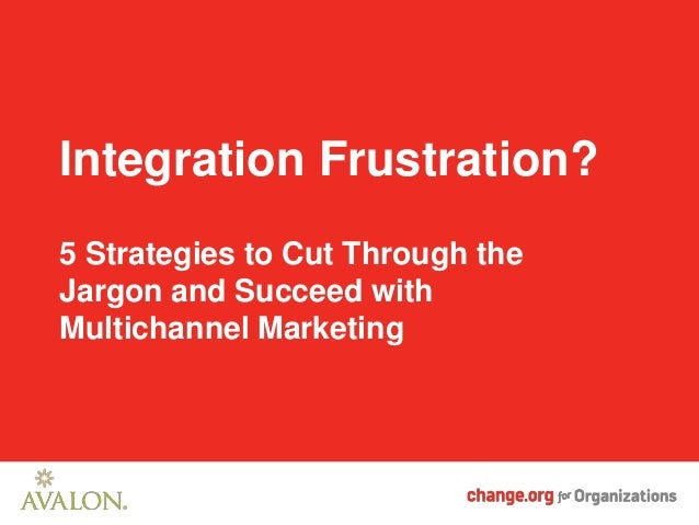 Integration Frustration?5 Strategies to Cut Through theJargon and Succeed withMultichannel Marketing