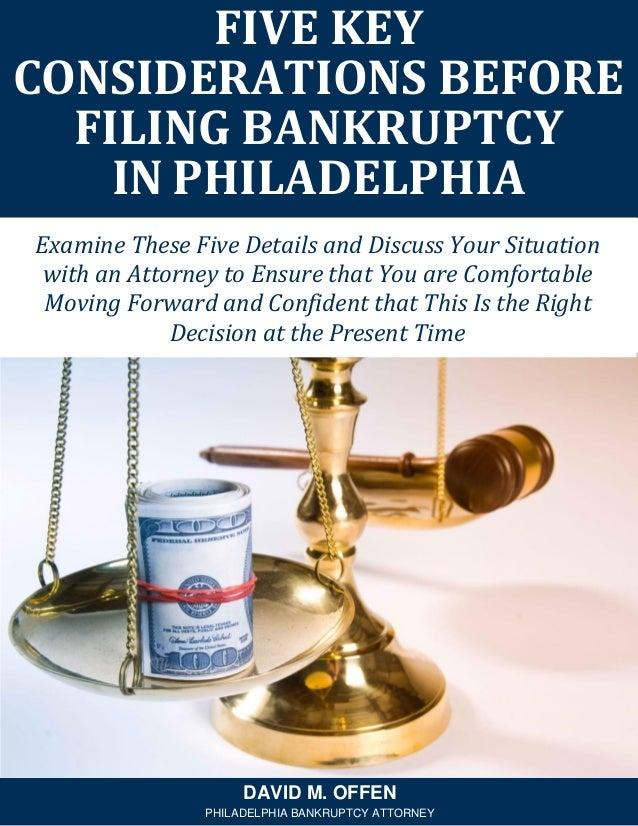 FIVE KEY CONSIDERATIONS BEFORE FILING BANKRUPTCY IN PHILADELPHIA DAVID M. OFFEN PHILADELPHIA BANKRUPTCY ATTORNEY Examine T...