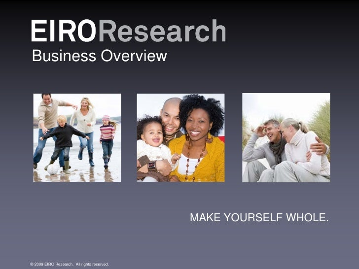 Business Overview                                             MAKE YOURSELF WHOLE.© 2009 EIRO Research. All rights reserved.