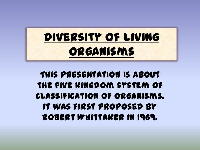 Diversity of Living Organisms This presentation is about the five kingdom system of classification of organisms. It was fi...