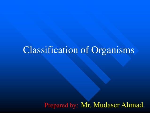 Classification of Organisms  Prepared by: Mr. Mudaser Ahmad