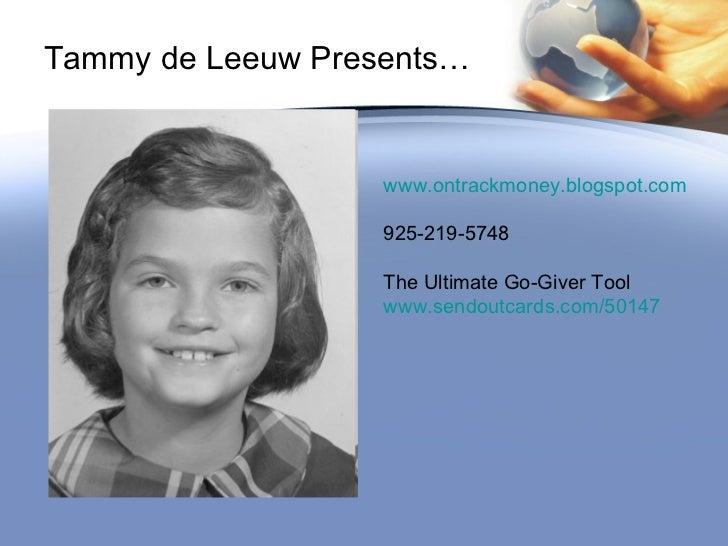 Tammy de Leeuw Presents… www.ontrackmoney.blogspot.com 925-219-5748 The Ultimate Go-Giver Tool www.sendoutcards.com/50147