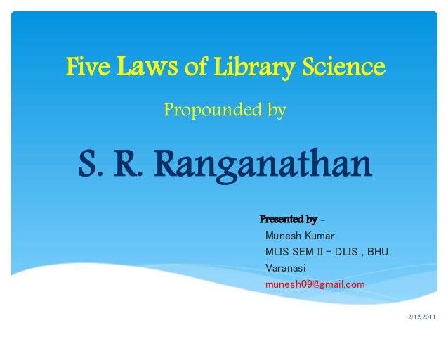 Five Laws of Library Science Propounded by S. R. Ranganathan Munesh Kumar MLIS SEM II – DLIS , BHU, Varanasi munesh09@gmai...
