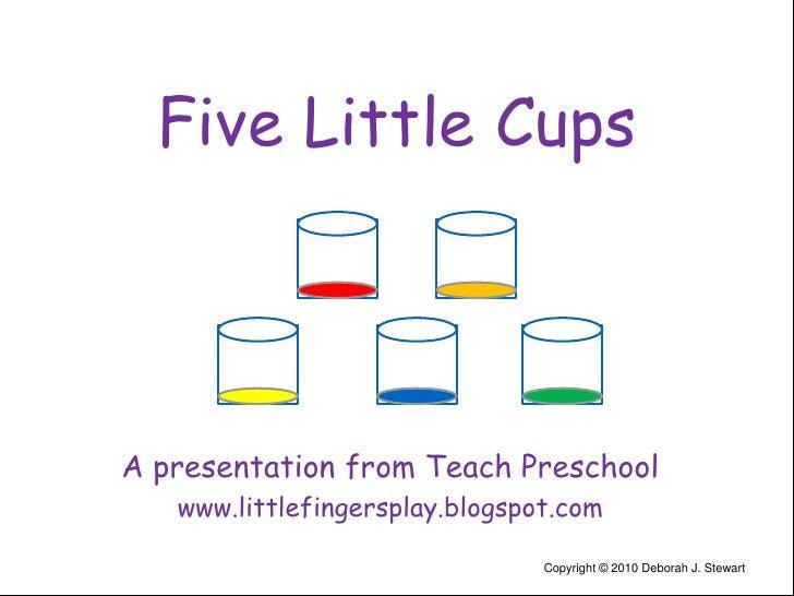 Five Little Cups<br />A presentation from Teach Preschool<br />www.littlefingersplay.blogspot.com<br />Copyright © 2010 De...