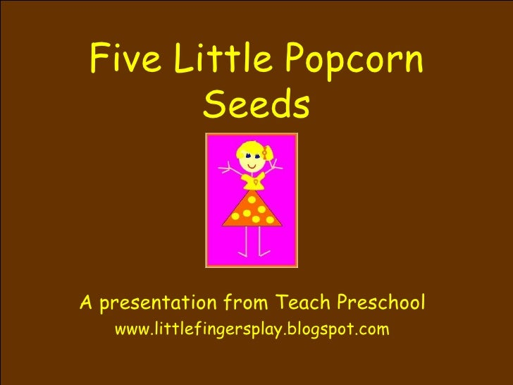 Five Little Popcorn Seeds A presentation from Teach Preschool www.littlefingersplay.blogspot.com