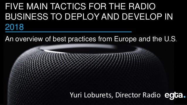 FIVE MAIN TACTICS FOR THE RADIO BUSINESS TO DEPLOY AND DEVELOP IN 2018 An overview of best practices from Europe and the U...