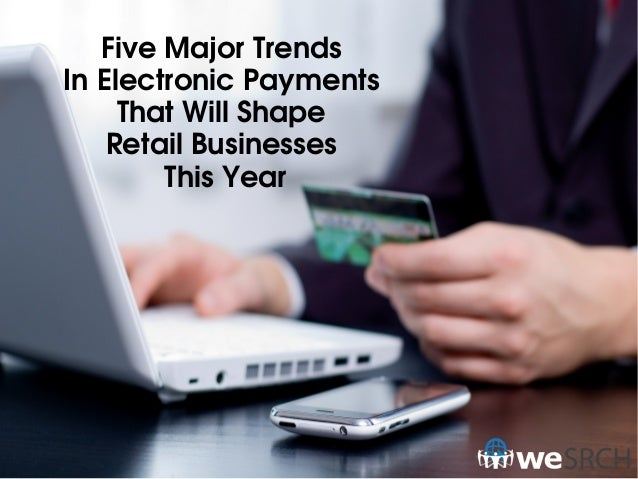 FiveMajorTrends InElectronicPayments ThatWillShape RetailBusinesses ThisYear