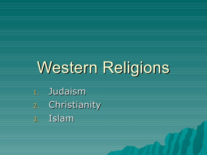 Western Religions <ul><li>Judaism </li></ul><ul><li>Christianity </li></ul><ul><li>Islam </li></ul>