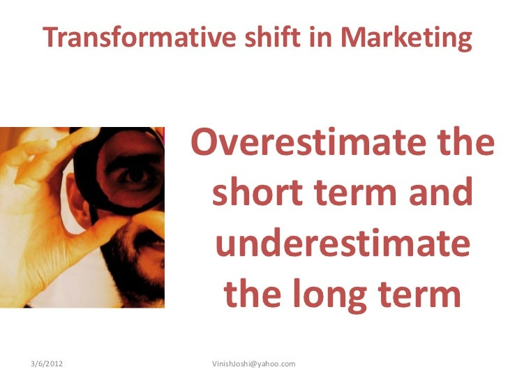 Transformative shift in Marketing              Overestimate the               short term and               underestimate  ...