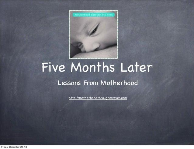Five Months Later Lessons From Motherhood http:/ /motherhoodthroughmyeyes.com  Friday, December 20, 13
