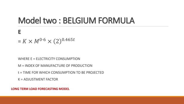 Model two : BELGIUM FORMULA E = 𝐾 × 𝑀0⋅6 × 2 0.465𝑡 WHERE E = ELECTRICITY CONSUMPTION M = INDEX OF MANUFACTURE OF PRODUCTI...