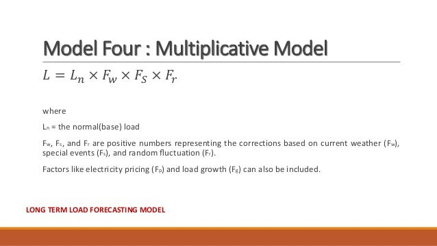 Model Four : Multiplicative Model 𝐿 = 𝐿 𝑛 × 𝐹𝑤 × 𝐹𝑆 × 𝐹𝑟 where Ln = the normal(base) load Fw, Fs, and Fr are positive numb...