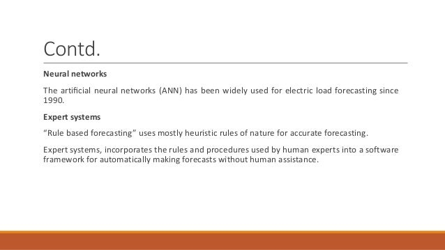 Contd. Neural networks The artificial neural networks (ANN) has been widely used for electric load forecasting since 1990. ...