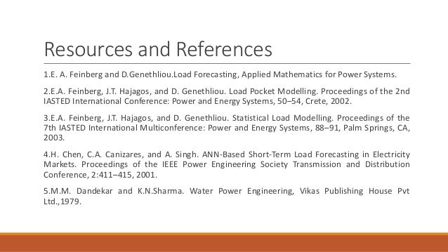 Resources and References 1.E. A. Feinberg and D.Genethliou.Load Forecasting, Applied Mathematics for Power Systems. 2.E.A....