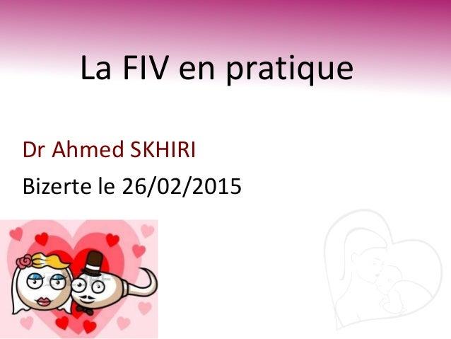 La FIV en pratique Dr Ahmed SKHIRI Bizerte le 26/02/2015