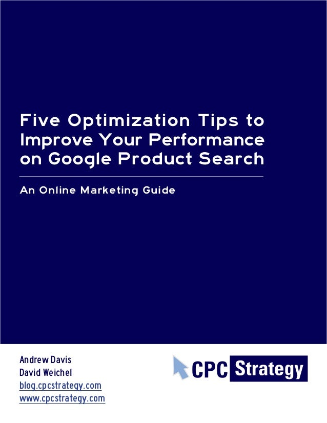 Five Optimization Tips toImprove Your Performanceon Google Product SearchAn Online Marketing GuideAndrew DavisDavid Weiche...