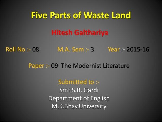 Five Parts of Waste Land Hitesh Galthariya Roll No :- 08 M.A. Sem :- 3 Year :- 2015-16 Paper :- 09 The Modernist Literatur...