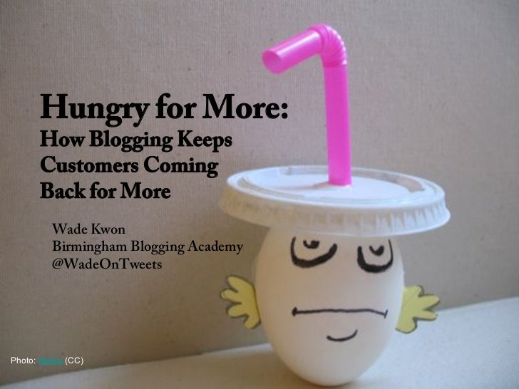 Hungry for More:      How Blogging Keeps      Customers Coming      Back for More         Wade Kwon         Birmingham Blo...