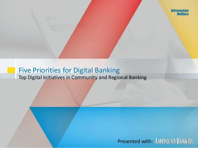 Five Priorities for Digital Banking Top Digital Initiatives in Community and Regional Banking 1 Presented with:
