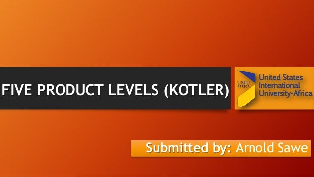 FIVE PRODUCT LEVELS (KOTLER) Submitted by: Arnold Sawe