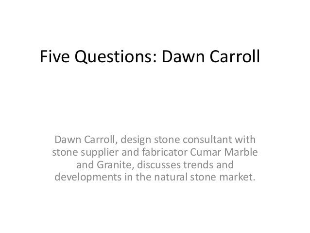 Five Questions: Dawn Carroll Dawn Carroll, design stone consultant with stone supplier and fabricator Cumar Marble and Gra...