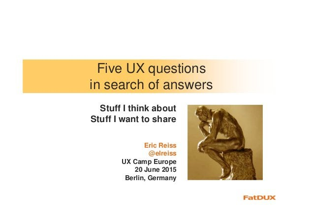 Five UX questions in search of answers Eric Reiss @elreiss UX Camp Europe 20 June 2015 Berlin, Germany Stuff I think about...