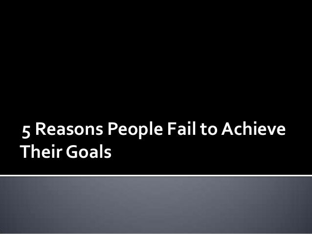 why people fail to achieve goal Ten obstacles to why people don't achieve their goals  if you expect failure, it makes it easy to not try  it will come from people who you thought had your .
