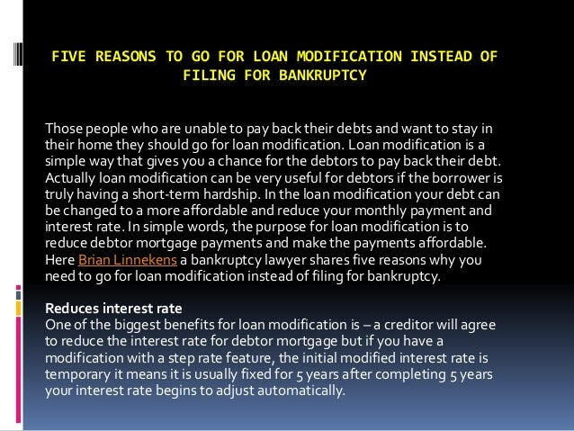 FIVE REASONS TO GO FOR LOAN MODIFICATION INSTEAD OF FILING FOR BANKRUPTCY Those people who are unable to pay back their de...