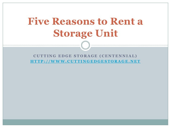 Five Reasons to Rent a     Storage Unit CUTTING EDGE STORAGE (CENTENNIAL)HTTP://WWW.CUTTINGEDGESTORAGE.NET