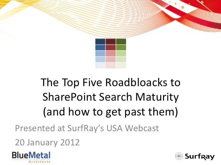 The Top Five Roadbloacks to      SharePoint Search Maturity      (and how to get past them)Presented at SurfRay's USA Webc...