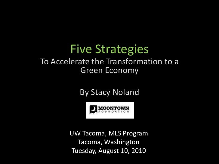 Five Strategies<br />To Accelerate the Transformation to a Green Economy <br />By Stacy Noland<br />UW Tacoma, MLS Program...