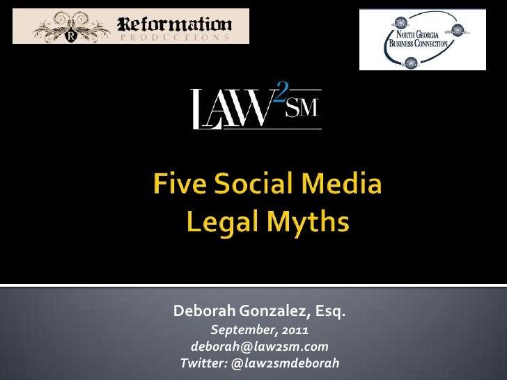 Five Social Media Legal Myths<br />Deborah Gonzalez, Esq.<br />September, 2011<br />deborah@law2sm.com<br />Twitter: @law2...
