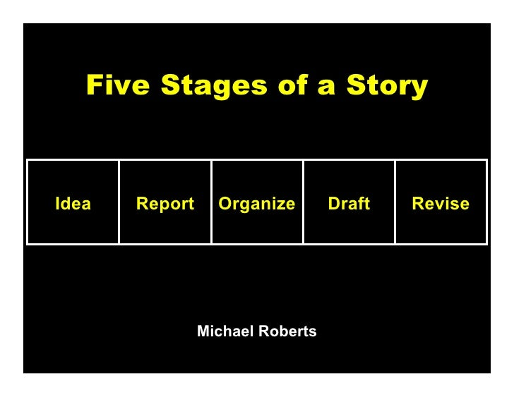 Five Stages of a StoryIdea   Report     Organize        Draft   Revise                Michael Roberts