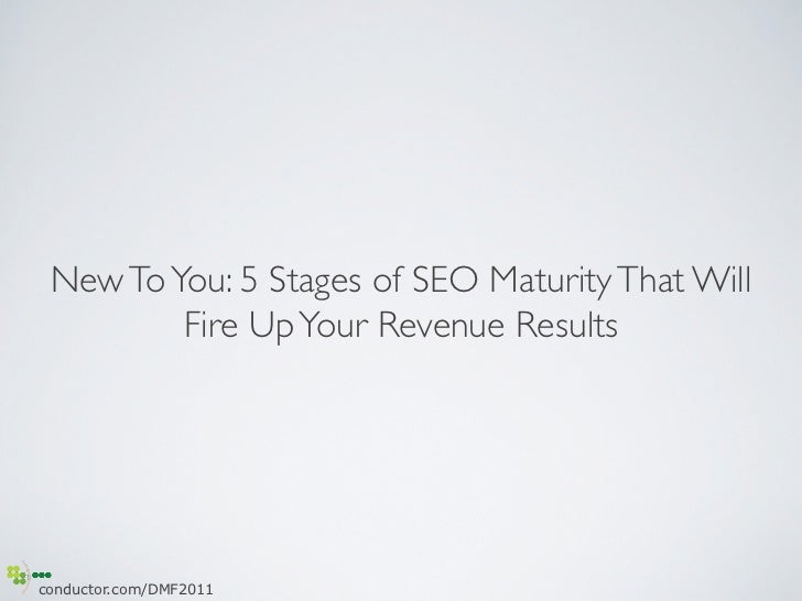 New To You: 5 Stages of SEO Maturity That Will          Fire Up Your Revenue Resultsconductor.com/DMF2011