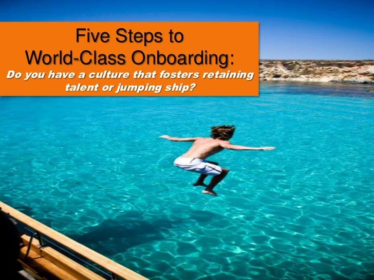 Five Steps to<br />World-Class Onboarding: <br />Do you have a culture that fosters retaining talent or jumping ship?<br />