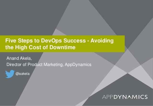 Five Steps to DevOps Success - Avoiding the High Cost of Downtime Anand Akela, Director of Product Marketing, AppDynamics ...