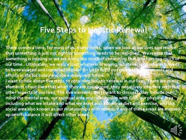Five Steps to Holistic Renewal There comes a time, for most of us, many times, when we look at our lives and realize that ...