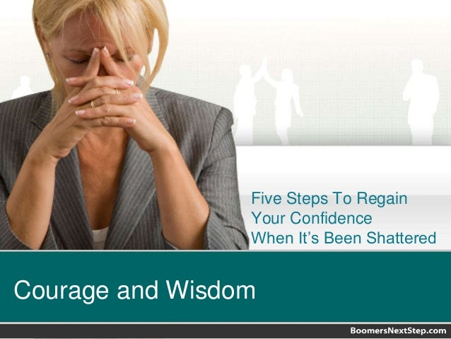 Five Steps To Regain  Your Confidence  When It's Been Shattered  Courage and Wisdom