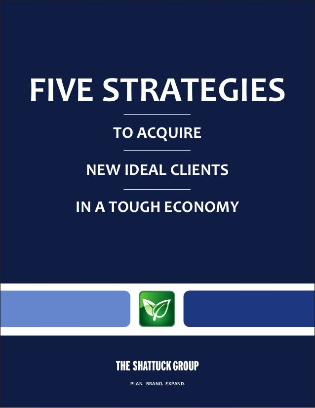 FIVE STRATEGIES TO ACQUIRE NEW IDEAL CLIENTS IN A TOUGH ECONOMY PLAN. BRAND. EXPAND.