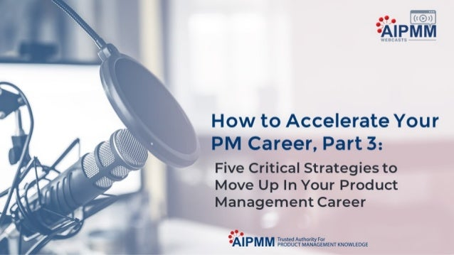 How to Accelerate Your PM Career, Part 3: Five Critical Strategies to Succeed in Your PM Career
