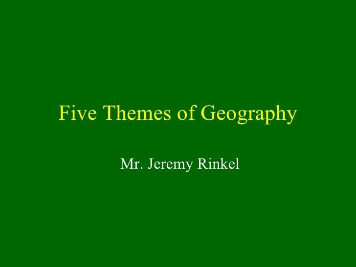 Five Themes of Geography Mr. Jeremy Rinkel