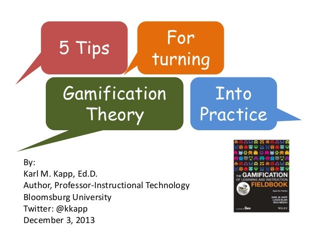 5 Tips  For turning  Gamification Theory By: KarlM.Kapp,Ed.D. Author,Professor‐InstructionalTechnology BloomsburgUni...