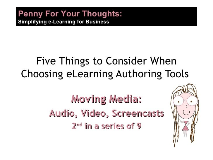 Five Things to Consider When Choosing eLearning Authoring Tools  Moving Media: Audio, Video, Screencasts 2 nd  in a series...