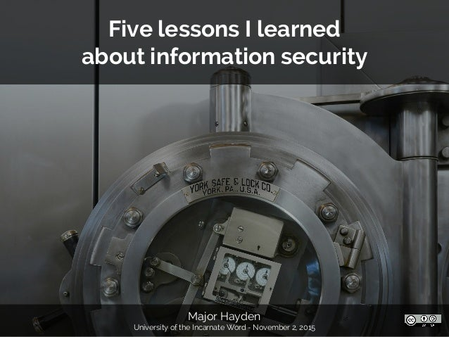 Major Hayden University of the Incarnate Word - November 2, 2015 Five lessons I learned about information security