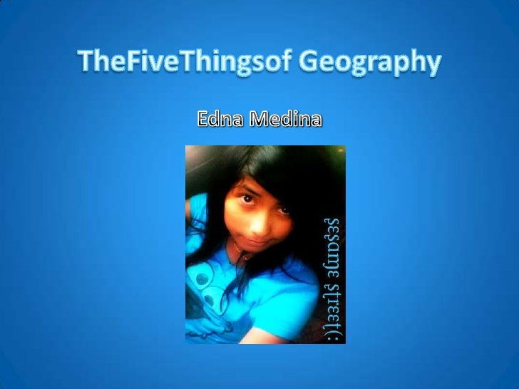 TheFiveThingsof Geography<br />Edna Medina<br />