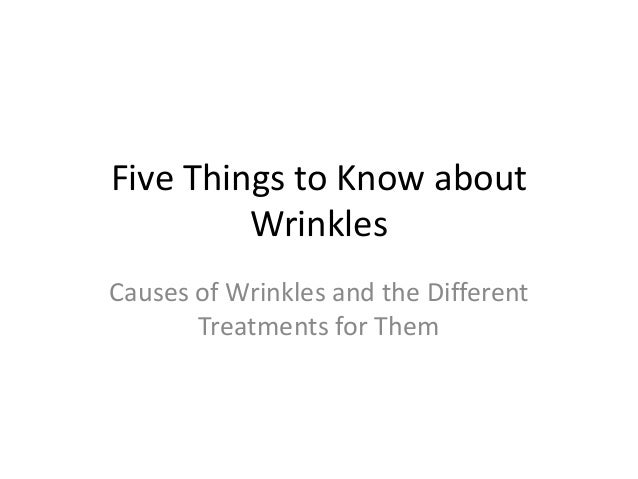 Five Things to Know about         WrinklesCauses of Wrinkles and the Different       Treatments for Them