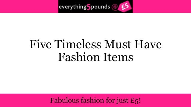 Five Timeless Must Have Fashion Items